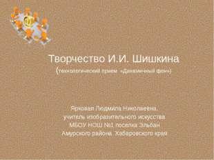 Творчество И.И. Шишкина (технологический прием «Динамичный фон») Ярковая Людм