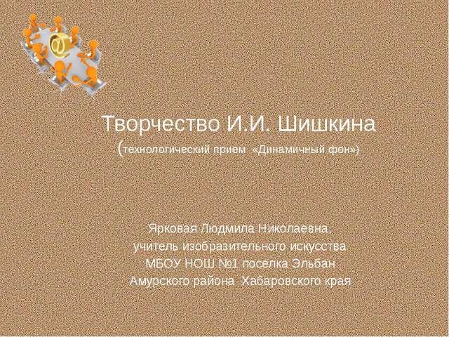 Творчество И.И. Шишкина (технологический прием «Динамичный фон») Ярковая Людм...