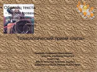 Технологический прием «лупа» Ярковая Людмила Николаевна, учитель изобразитель