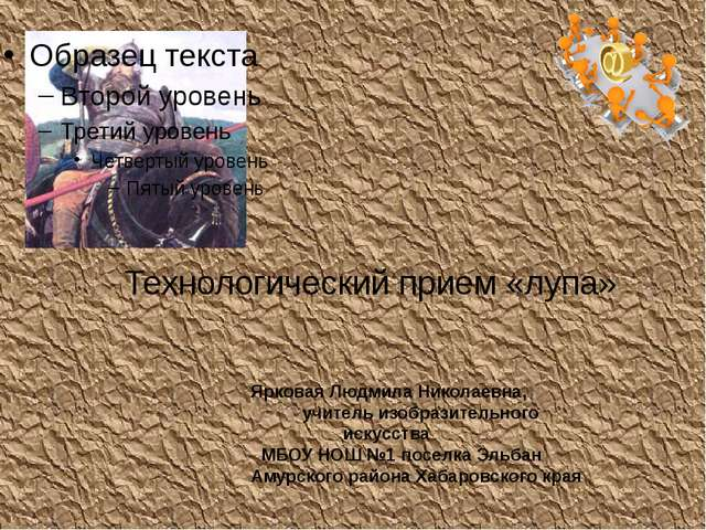 Технологический прием «лупа» Ярковая Людмила Николаевна, учитель изобразитель...