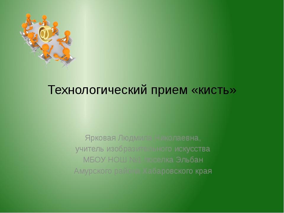 Технологический прием «кисть» Ярковая Людмила Николаевна, учитель изобразител...