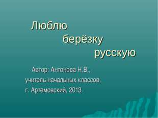 Люблю берёзку русскую Автор: Антонова Н.В., учитель начальных классов,