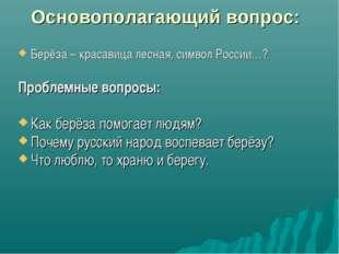 Основополагающий вопрос: Берёза – красавица лесная, символ России…? Проблемны