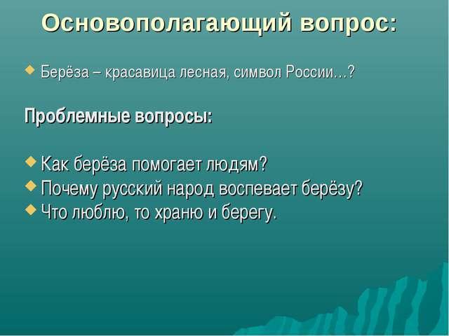 Основополагающий вопрос: Берёза – красавица лесная, символ России…? Проблемны...