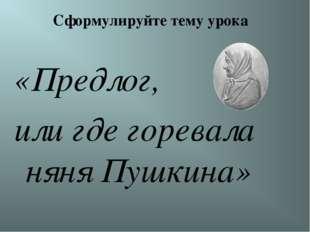 Сформулируйте тему урока «Предлог, или где горевала няня Пушкина»