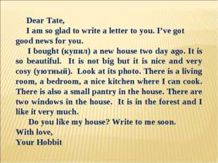 Dear Tate, I am so glad to write a letter to you. I've got good news for you