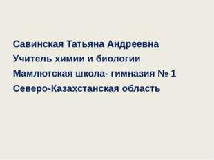 Савинская Татьяна Андреевна Учитель химии и биологии Мамлютская школа- гимна