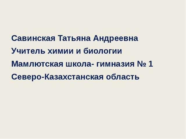 Савинская Татьяна Андреевна Учитель химии и биологии Мамлютская школа- гимна...