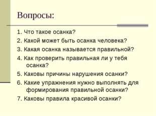 Вопросы: 1. Что такое осанка? 2. Какой может быть осанка человека? 3. Какая о
