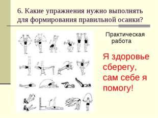6. Какие упражнения нужно выполнять для формирования правильной осанки? Практ
