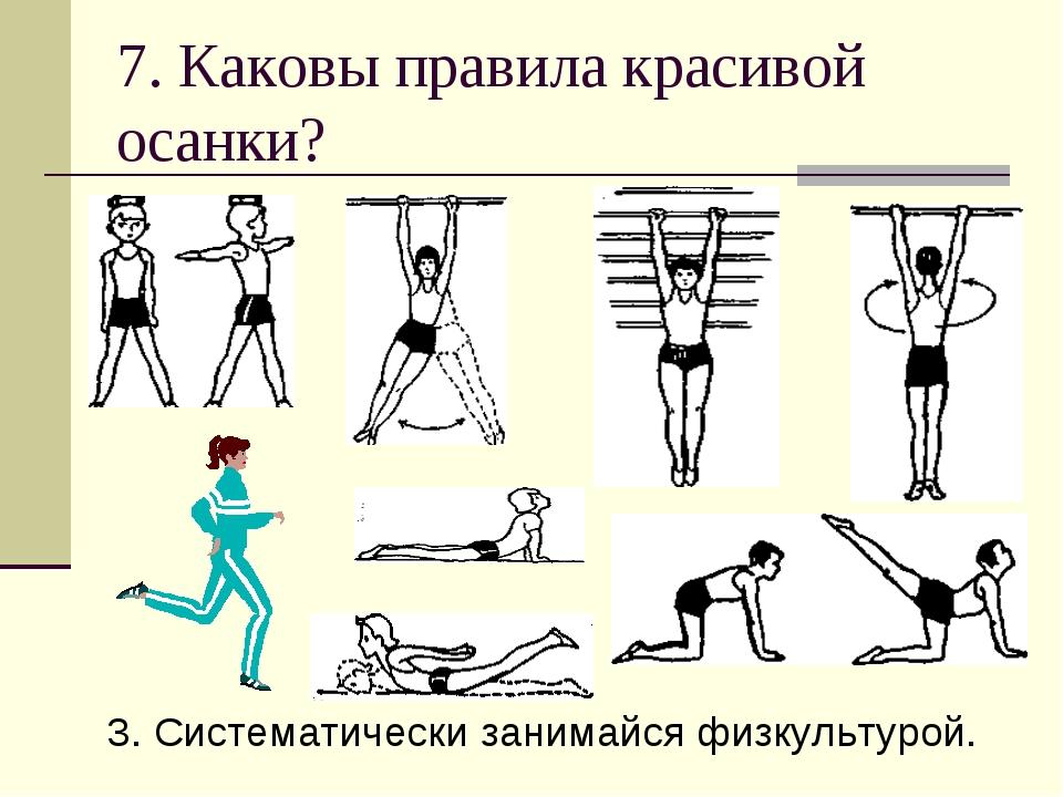 7. Каковы правила красивой осанки? 3. Систематически занимайся физкультурой.