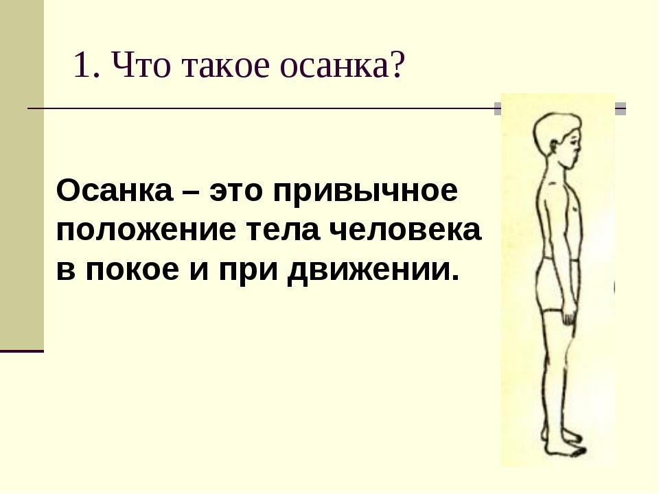 1. Что такое осанка? Осанка – это привычное положение тела человека в покое и...