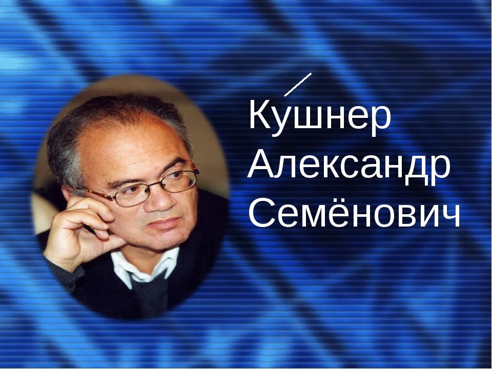 Кушнер Александр Семёнович