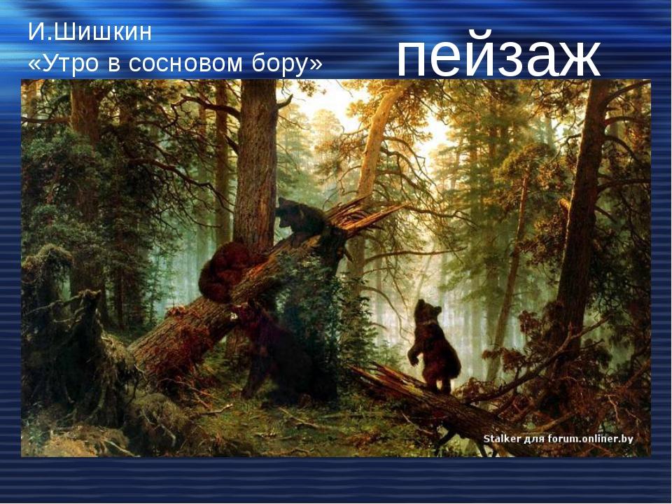 И.Шишкин «Утро в сосновом бору» пейзаж