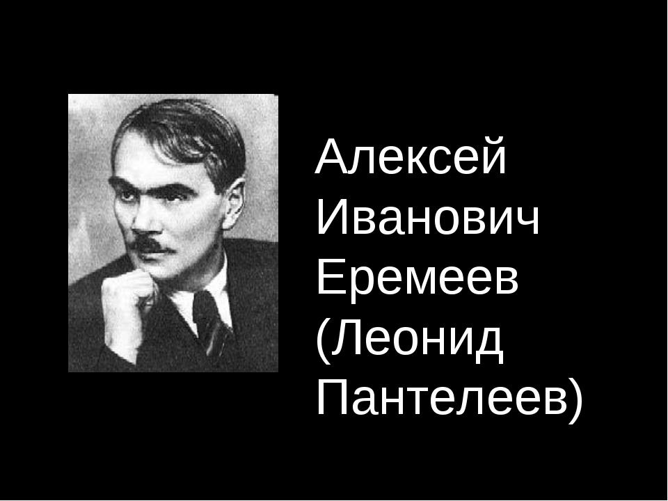 Алексей Иванович Еремеев (Леонид Пантелеев)