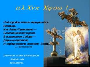 ZYTOVSKYI VADYM EVGENYAVICH SCHOOL №14 SEVASTOPOL Над городом нашим вернувший