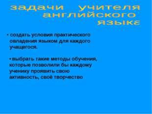 • создать условия практического овладения языком для каждого учащегося. • выб