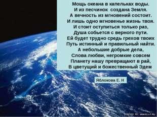 Mощь океана в капельках воды. И из песчинок создана Земля. А вечность из мгно