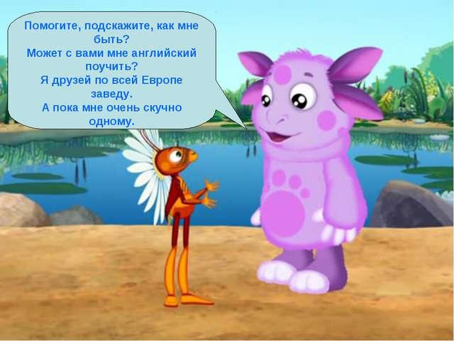 Помогите, подскажите, как мне быть? Может с вами мне английский поучить? Я др...