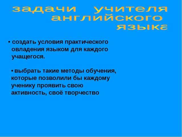 • создать условия практического овладения языком для каждого учащегося. • выб...