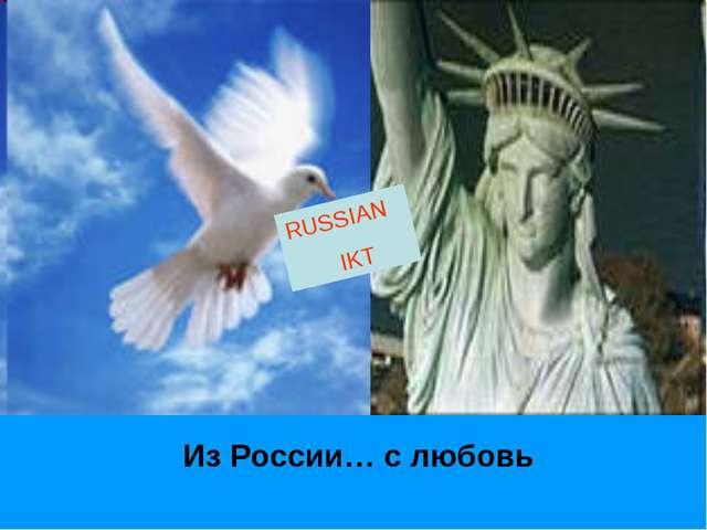 RUSSIAN IKT Из России… с любовь