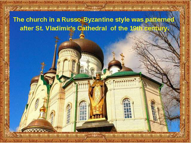 The church in a Russo-Byzantine style was patterned after St. Vladimir's Cath...
