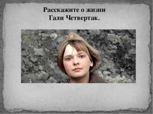Расскажите о жизни Гали Четвертак.