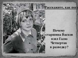 Расскажите, как погибла Галя Четвертак. Почему старшина Васков взял Галю Четв