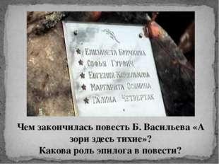 Чем закончилась повесть Б. Васильева «А зори здесь тихие»? Какова роль эпилог