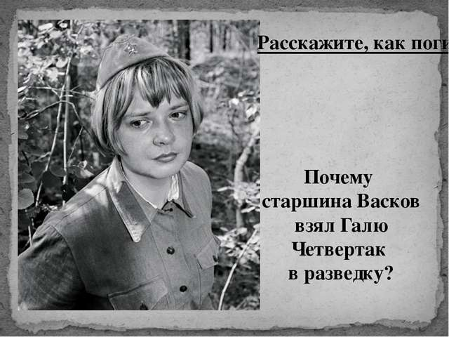 Расскажите, как погибла Галя Четвертак. Почему старшина Васков взял Галю Четв...