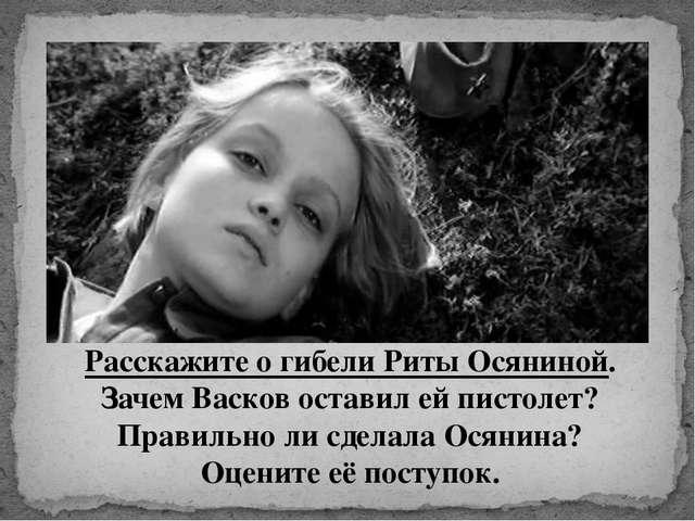 Расскажите о гибели Риты Осяниной. Зачем Васков оставил ей пистолет? Правильн...