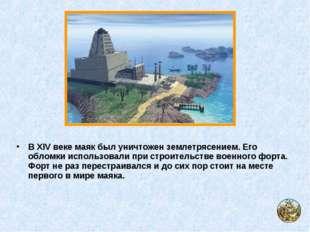 В XIV веке маяк был уничтожен землетрясением. Его обломки использовали при ст