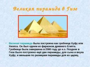 Великая пирамида в Гизе Великая пирамида была построена как гробница Хуфу или