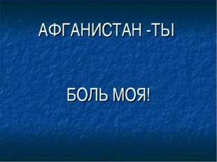 АФГАНИСТАН -ТЫ БОЛЬ МОЯ!