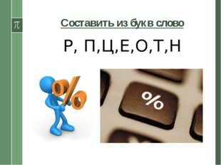 Составить из букв слово Р, П,Ц,Е,О,Т,Н