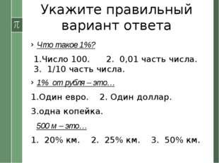 Укажите правильный вариант ответа Что такое 1%? 1.Число 100. 2. 0,01 часть чи