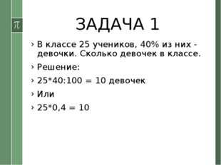 ЗАДАЧА 1 В классе 25 учеников, 40% из них - девочки. Сколько девочек в классе