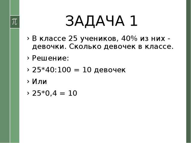 ЗАДАЧА 1 В классе 25 учеников, 40% из них - девочки. Сколько девочек в классе...