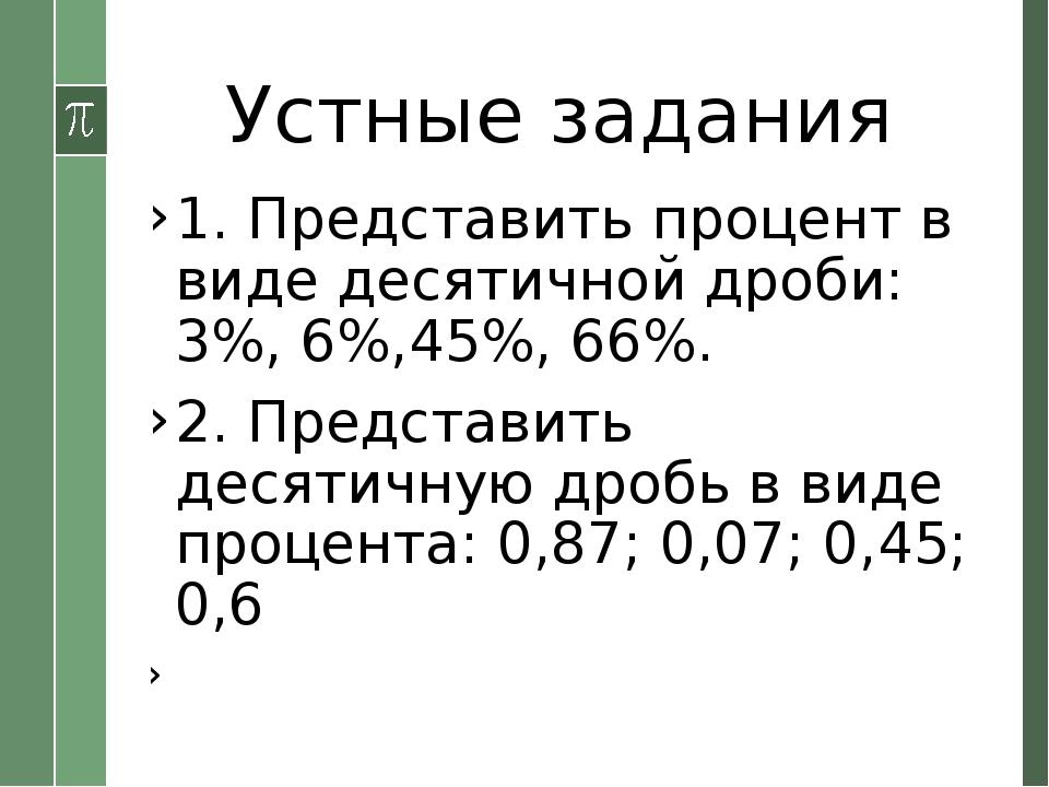 Устные задания 1. Представить процент в виде десятичной дроби: 3%, 6%,45%, 66...