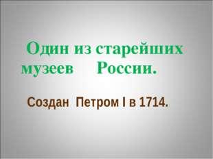 Один из старейших музеев России. Создан Петром I в 1714.