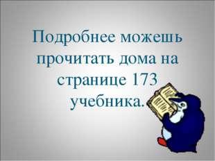 Подробнее можешь прочитать дома на странице 173 учебника.