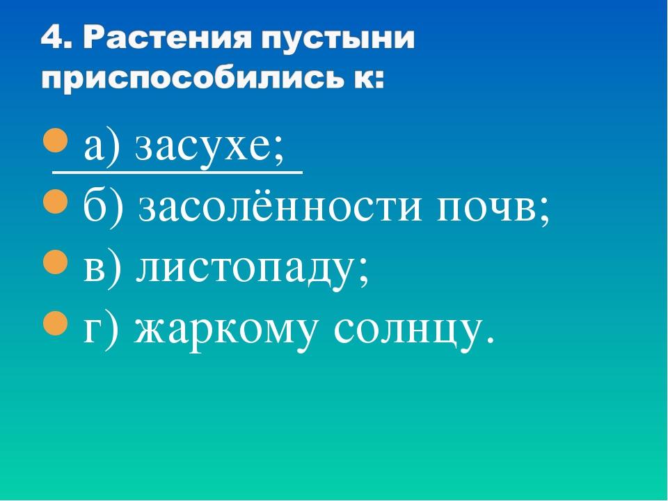 а) засухе; б) засолённости почв; в) листопаду; г) жаркому солнцу.