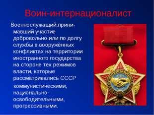 Воин-интернационалист Военнослужащий,прини-мавший участие добровольно или по