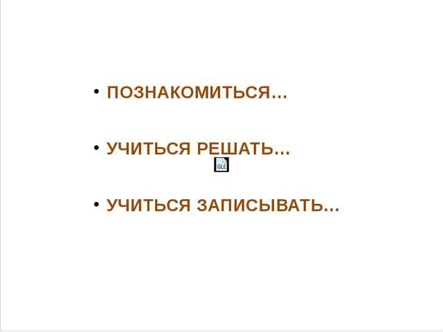 ПОЗНАКОМИТЬСЯ… УЧИТЬСЯ РЕШАТЬ… УЧИТЬСЯ ЗАПИСЫВАТЬ…