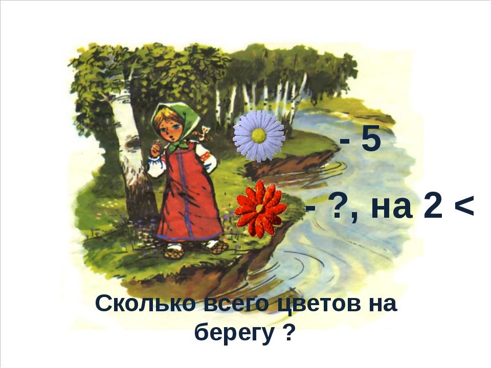 - 5 - ?, на 2 < Сколько всего цветов на берегу ?
