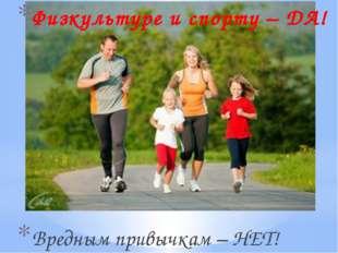 Физкультуре и спорту – ДА! Вредным привычкам – НЕТ!