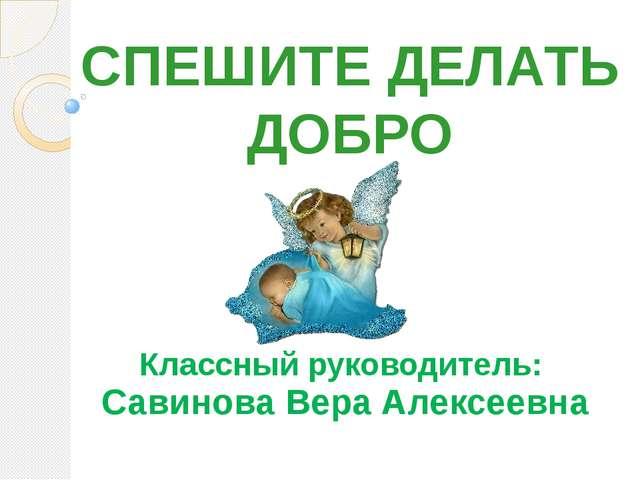 СПЕШИТЕ ДЕЛАТЬ ДОБРО Классный руководитель: Савинова Вера Алексеевна