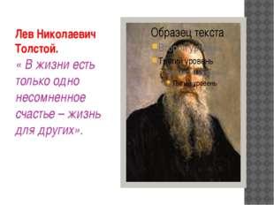Лев Николаевич Толстой. « В жизни есть только одно несомненное счастье – жизн