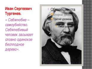 Иван Сергеевич Тургенев. « Себялюбие – самоубийство. Себялюбивый человек засы