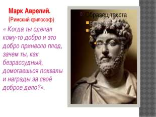Марк Аврелий. (Римский философ) « Когда ты сделал кому-то добро и это добро п